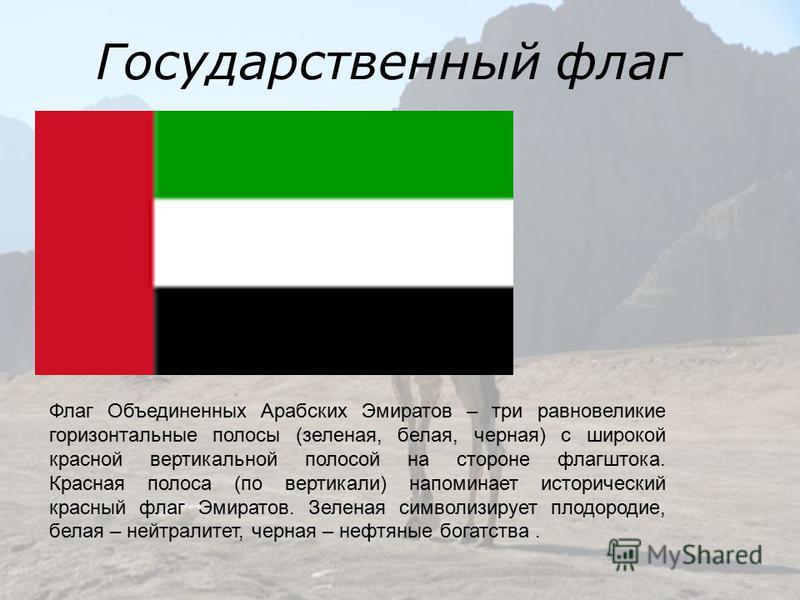 Государственный флаг Флаг Объединенных Арабских Эмиратов – три равновеликие горизонтальные полосы (зеленая, белая, черная) с широкой красной вертикальной полосой на стороне флагштока. Красная полоса (по вертикали) напоминает исторический красный флаг