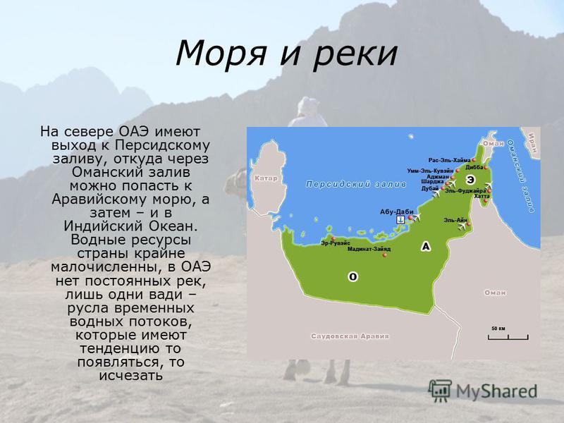 Моря и реки На севере ОАЭ имеют выход к Персидскому заливу, откуда через Оманский залив можно попасть к Аравийскому морю, а затем – и в Индийский Океан. Водные ресурсы страны крайне малочисленны, в ОАЭ нет постоянных рек, лишь одни вади – русла време