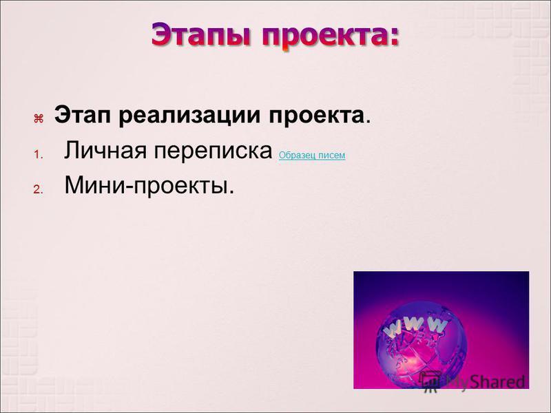 Этап реализации проекта. 1. Личная переписка Образец писем Образец писем 2. Мини - проекты.