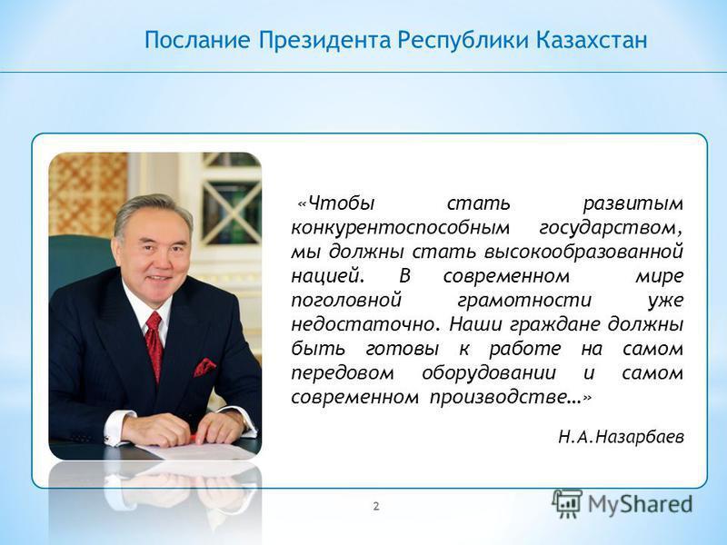 2 Послание Президента Республики Казахстан «Чтобы стать развитым конкурентоспособным государством, мы должны стать высокообразованной нацией. В современном мире поголовной грамотности уже недостаточно. Наши граждане должны быть готовы к работе на сам