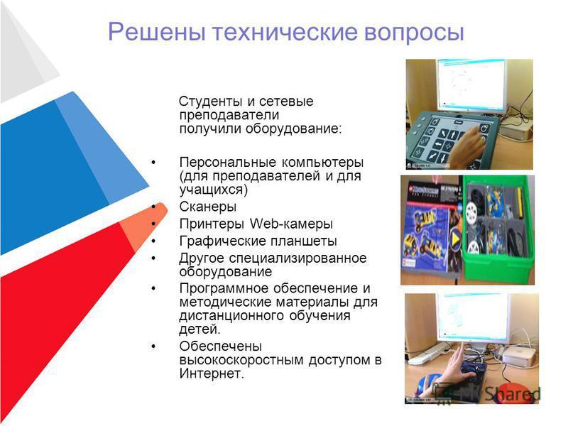 Решены технические вопросы Студенты и сетевые преподаватели получили оборудование: Персональные компьютеры (для преподавателей и для учащихся) Сканеры Принтеры Web-камеры Графические планшеты Другое специализированное оборудование Программное обеспеч