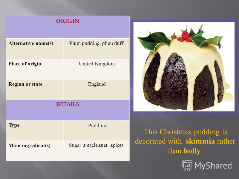 ORIGIN Alternative name(s) Plum pudding, plum duff Place of origin United Kingdom Region or state England DETAILS Type Pudding Main ingredient(s) Sugar,treacle,suet,spices This Christmas pudding is decorated with skimmia rather than holly.