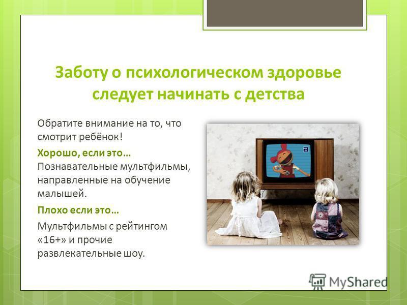 Заботу о психологическом здоровье следует начинать с детства Обратите внимание на то, что смотрит ребёнок! Хорошо, если это… Познавательные мультфильмы, направленные на обучение малышей. Плохо если это… Мультфильмы с рейтингом «16+» и прочие развлека