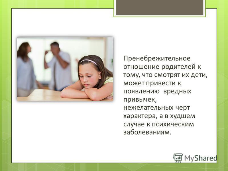 Пренебрежительное отношение родителей к тому, что смотрят их дети, может привести к появлению вредных привычек, нежелательных черт характера, а в худшем случае к психическим заболеваниям.