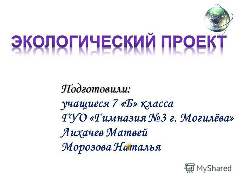 Подготовили: учащиеся 7 «Б» класса ГУО «Гимназия 3 г. Могилёва» Лихачев Матвей Морозова Наталья