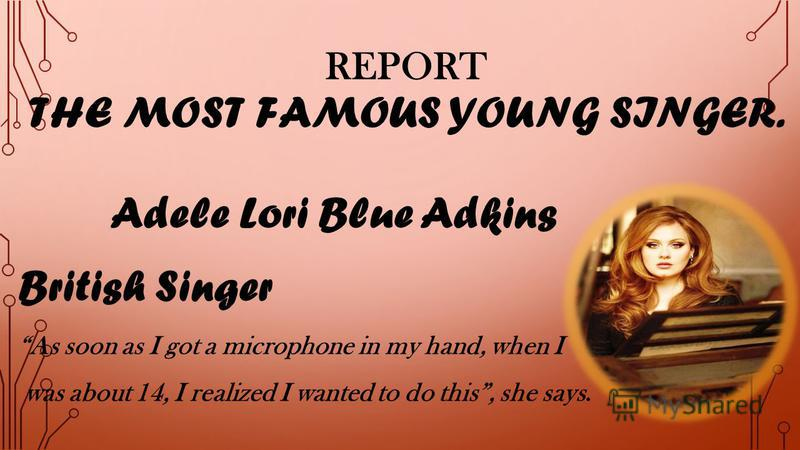 REPORT THE MOST FAMOUS YOUNG SINGER. Adele Lori Blue Adkins British Singer As soon as I got a microphone in my hand, when I was about 14, I realized I wanted to do this, she says.