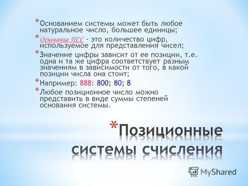 * Основанием системы может быть любое натуральное число, большее единицы; * Основание ПСС – это количество цифр, используемое для представления чисел; * Значение цифры зависит от ее позиции, т.е. одна и та же цифра соответствует разным значениям в за