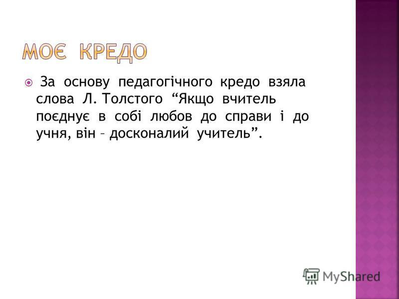 За основу педагогічного кредо взяла слова Л. Толстого Якщо вчитель поєднує в собі любов до справи і до учня, він – досконалий учитель.