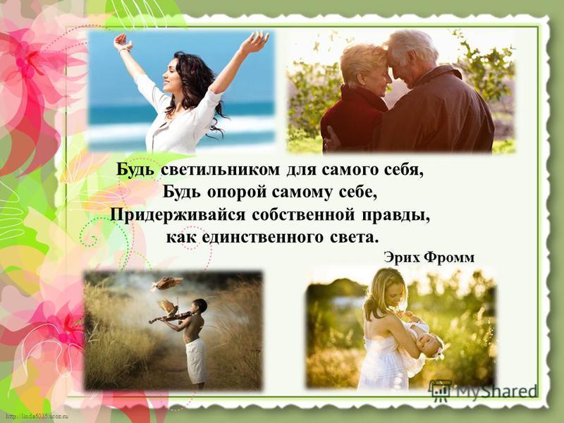http://linda6035.ucoz.ru/ Будь светильником для самого себя, Будь опорой самому себе, Придерживайся собственной правды, как единственного света. Эрих Фромм