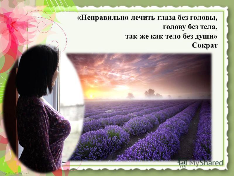 http://linda6035.ucoz.ru/ «Неправильно лечить глаза без головы, голову без тела, так же как тело без души» Сократ