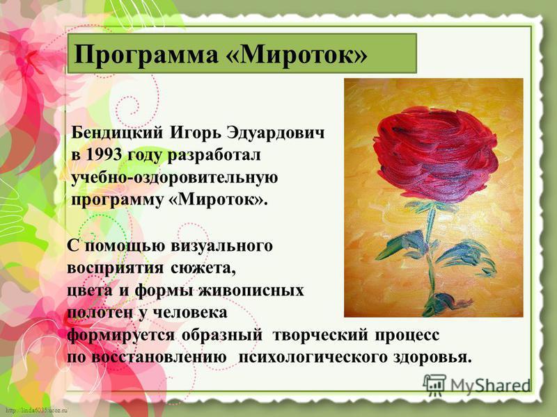 http://linda6035.ucoz.ru/ Программа «Мироток» Бендицкий Игорь Эдуардович в 1993 году разработал учебно-оздоровительную программу «Мироток». С помощью визуального восприятия сюжета, цвета и формы живописных полотен у человека формируется образный твор