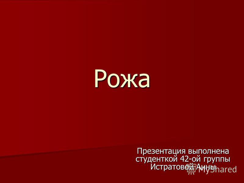 Рожа Презентация выполнена студенткой 42-ой группы Истратовой Анны