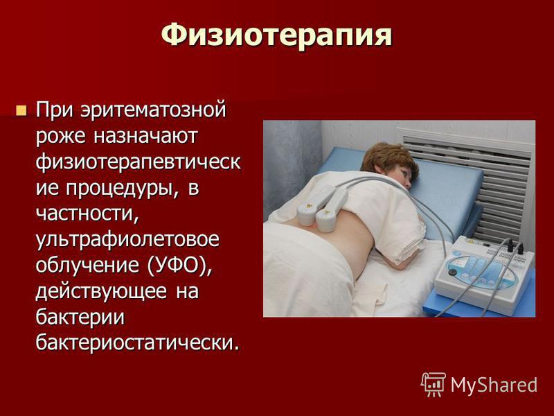 Физиотерапия При эритематозной роже назначают физиотерапевтическ ие процедуры, в частности, ультрафиолетовое облучение (УФО), действующее на бактерии бактериостатически. При эритематозной роже назначают физиотерапевтическ ие процедуры, в частности, у