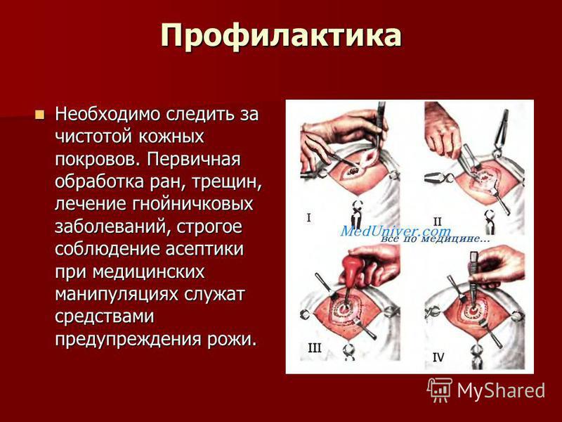Профилактика Необходимо следить за чистотой кожных покровов. Первичная обработка ран, трещин, лечение гнойничковых заболеваний, строгое соблюдение асептики при медицинских манипуляциях служат средствами предупреждения рожи. Необходимо следить за чист