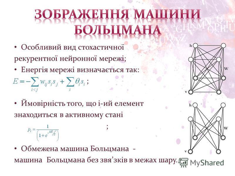 Особливий вид стохастичної рекурентної нейронної мережі; Енергія мережі визначається так: ; Ймовірність того, що і-ий елемент знаходиться в активному стані ; Обмежена машина Больцмана - машина Больцмана без звязків в межах шару.