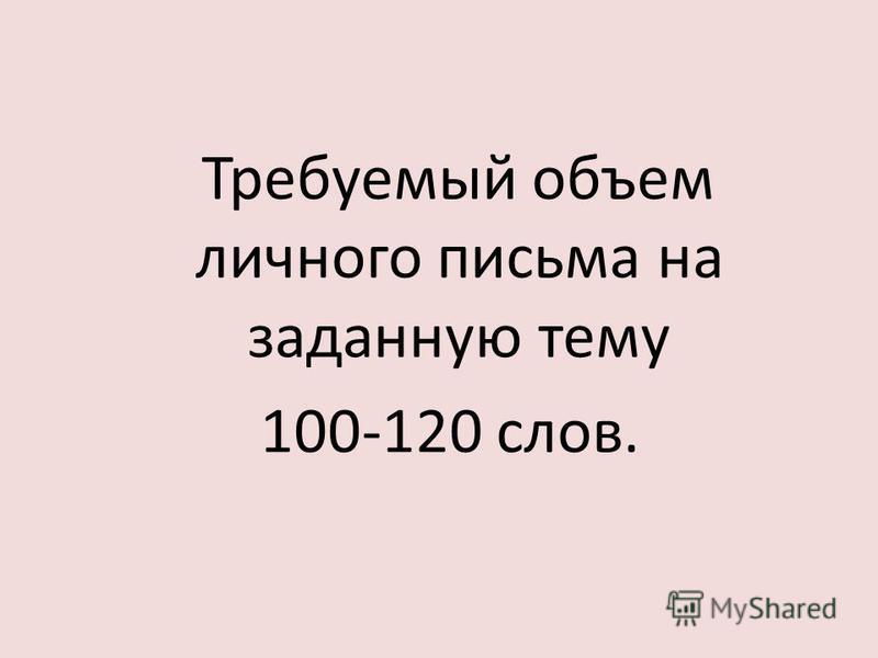 Требуемый объем личного письма на заданную тему 100-120 слов.