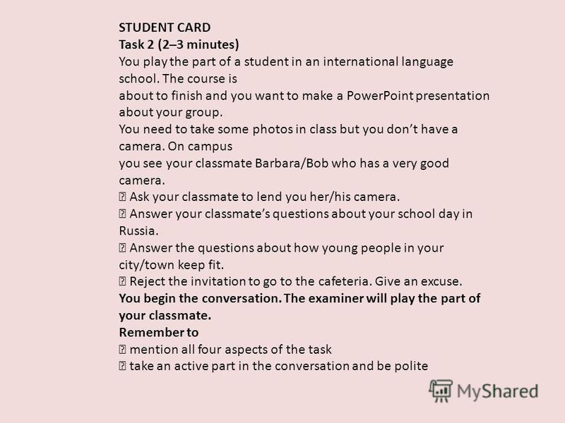 STUDENT CARD Task 2 (2–3 minutes) You play the part of a student in an international language school. The course is about to finish and you want to make a PowerPoint presentation about your group. You need to take some photos in class but you dont ha
