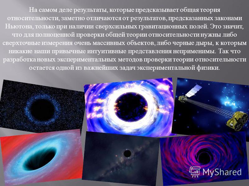 На самом деле результаты, которые предсказывает общая теория относительности, заметно отличаются от результатов, предсказанных законами Ньютона, только при наличии сверхсильных гравитационных полей. Это значит, что для полноценной проверки общей теор