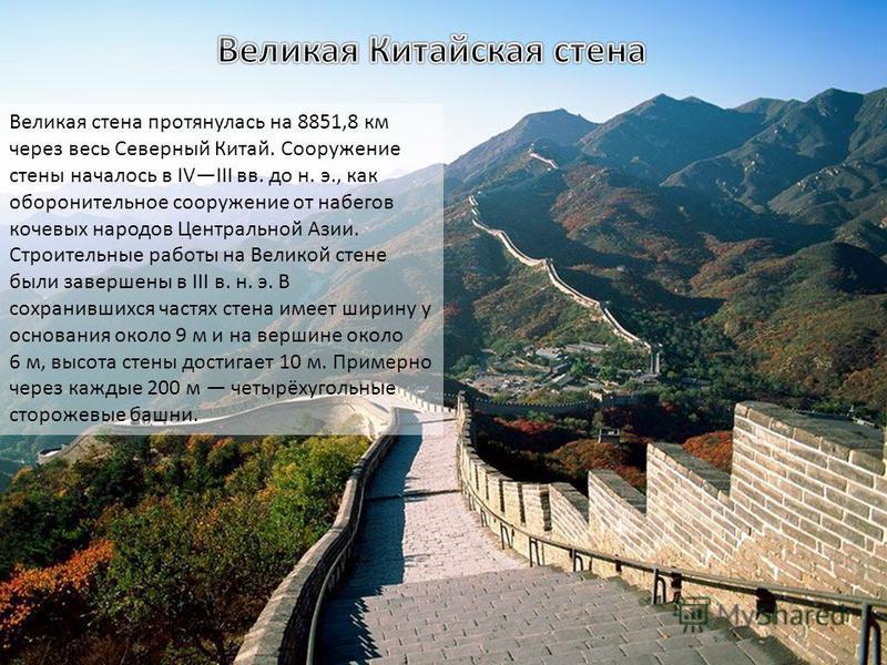 Великая стена протянулась на 8851,8 км через весь Северный Китай. Сооружение стены началось в IVIII вв. до н. э., как оборонительное сооружение от набегов кочевых народов Центральной Азии. Строительные работы на Великой стене были завершены в III в.