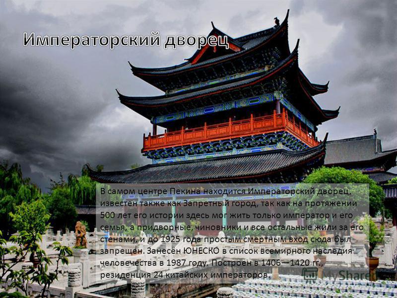 В самом центре Пекина находится Императорский дворец, известен также как Запретный город, так как на протяжении 500 лет его истории здесь мог жить только император и его семья, а придворные, чиновники и все остальные жили за его стенами, и до 1925 го