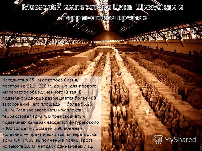 Находится в 35 км от города Сианя, построен в 221210 гг. до н. э. для первого императора объединенного Китая. В подземном дворце размещается более 400 захоронений, его площадь более 56.25 кв.км. Главное экспонаты комплекса терракотовая армия. В трех