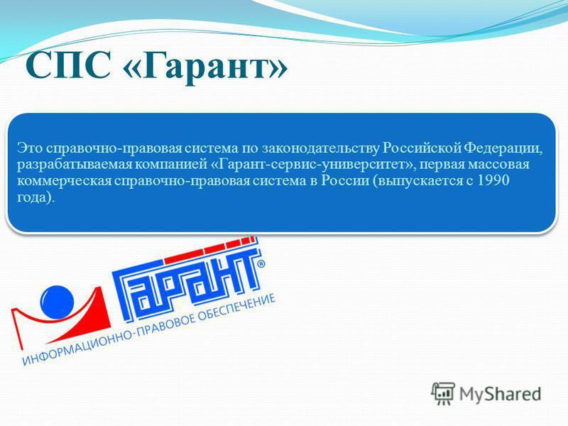 СПС «Гарант» Это справочно-правовая система по законодательству Российской Федерации, разрабатываемая компанией «Гарант-сервис-университет», первая массовая коммерческая справочно-правовая система в России (выпускается с 1990 года).
