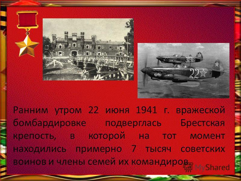 Ранним утром 22 июня 1941 г. вражеской бомбардировке подверглась Брестская крепость, в которой на тот момент находились примерно 7 тысяч советских воинов и члены семей их командиров.
