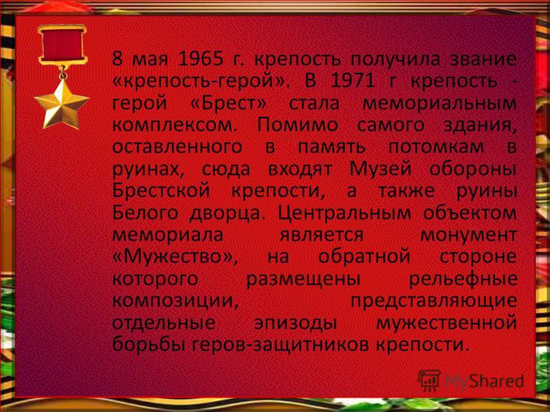 8 мая 1965 г. крепость получила звание «крепость-герой». В 1971 г крепость - герой «Брест» стала мемориальным комплексом. Помимо самого здания, оставленного в память потомкам в руинах, сюда входят Музей обороны Брестской крепости, а также руины Белог