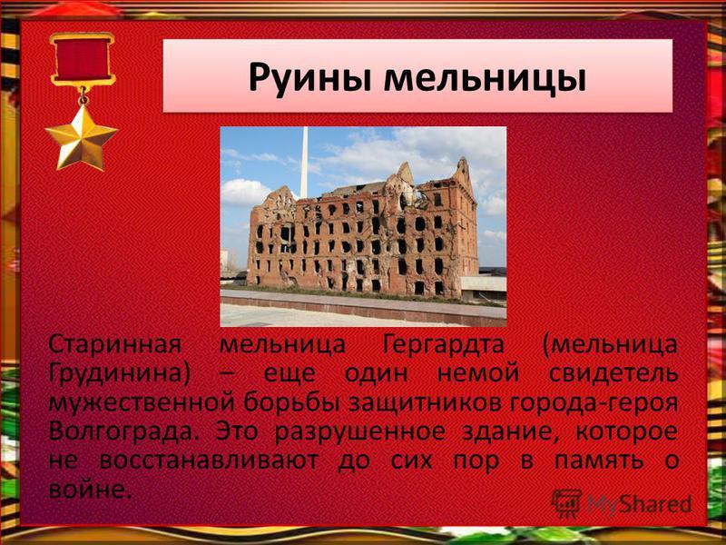 Руины мельницы Старинная мельница Гергардта (мельница Грудинина) – еще один немой свидетель мужественной борьбы защитников города-героя Волгограда. Это разрушенное здание, которое не восстанавливают до сих пор в память о войне.