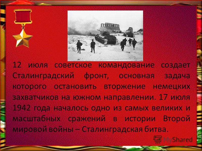 12 июля советское командование создает Сталинградский фронт, основная задача которого остановить вторжение немецких захватчиков на южном направлении. 17 июля 1942 года началось одно из самых великих и масштабных сражений в истории Второй мировой войн
