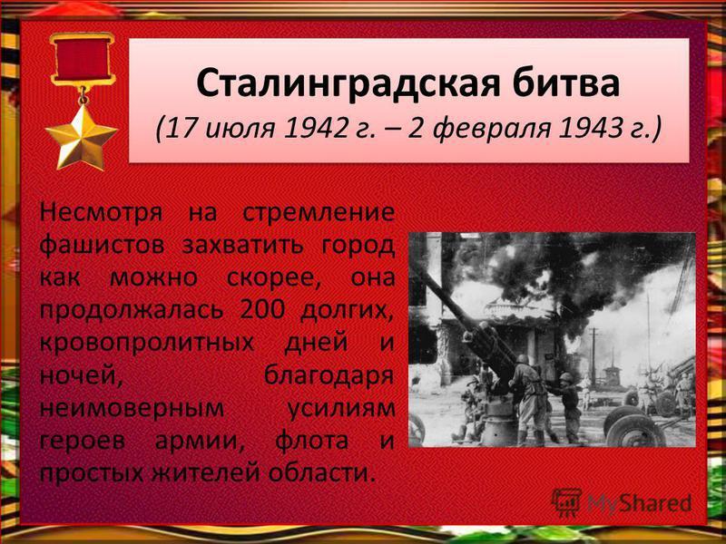 Сталинградская битва (17 июля 1942 г. – 2 февраля 1943 г.) Несмотря на стремление фашистов захватить город как можно скорее, она продолжалась 200 долгих, кровопролитных дней и ночей, благодаря неимоверным усилиям героев армии, флота и простых жителей