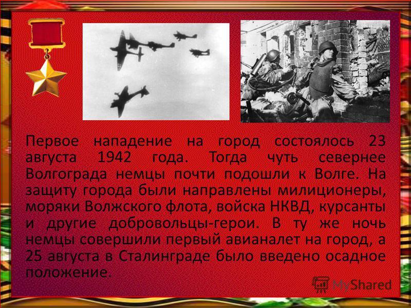 Первое нападение на город состоялось 23 августа 1942 года. Тогда чуть севернее Волгограда немцы почти подошли к Волге. На защиту города были направлены милиционеры, моряки Волжского флота, войска НКВД, курсанты и другие добровольцы-герои. В ту же ноч