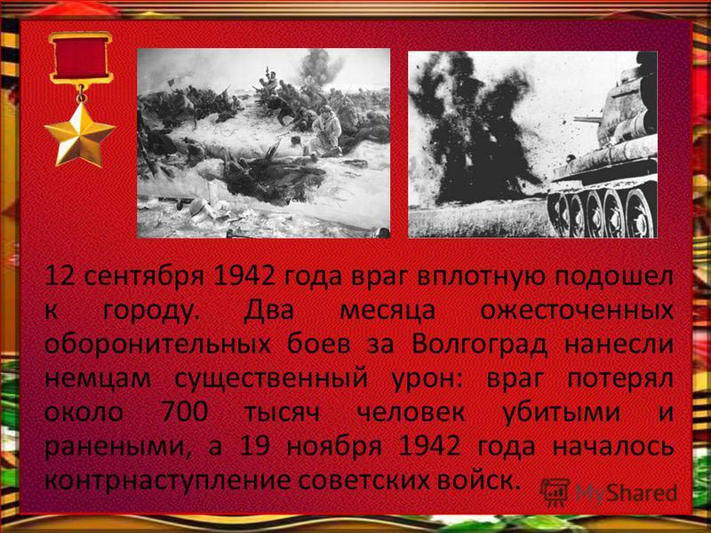 12 сентября 1942 года враг вплотную подошел к городу. Два месяца ожесточенных оборонительных боев за Волгоград нанесли немцам существенный урон: враг потерял около 700 тысяч человек убитыми и ранеными, а 19 ноября 1942 года началось контрнаступление
