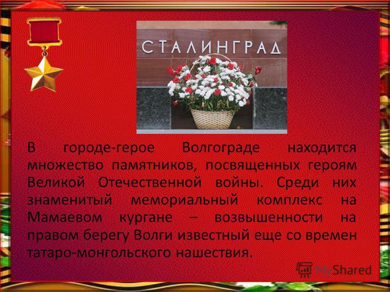В городе-герое Волгограде находится множество памятников, посвященных героям Великой Отечественной войны. Среди них знаменитый мемориальный комплекс на Мамаевом кургане – возвышенности на правом берегу Волги известный еще со времен татаро-монгольског