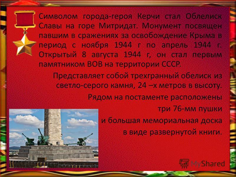Символом города-героя Керчи стал Облелиск Славы на горе Митридат. Монумент посвящен павшим в сражениях за освобождение Крыма в период с ноября 1944 г по апрель 1944 г. Открытый 8 августа 1944 г, он стал первым памятником ВОВ на территории СССР. Предс
