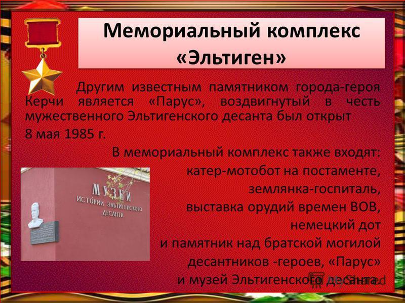 Мемориальный комплекс «Эльтиген» Другим известным памятником города-героя Керчи является «Парус», воздвигнутый в честь мужественного Эльтигенского десанта был открыт 8 мая 1985 г. В мемориальный комплекс также входят: катер-мотобот на постаменте, зем