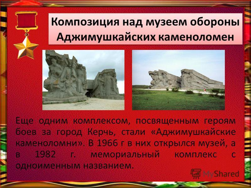 Еще одним комплексом, посвященным героям боев за город Керчь, стали «Аджимушкайские каменоломни». В 1966 г в них открылся музей, а в 1982 г. мемориальный комплекс с одноименным названием. Композиция над музеем обороны Аджимушкайских каменоломен