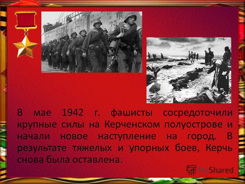 В мае 1942 г. фашисты сосредоточили крупные силы на Керченском полуострове и начали новое наступление на город. В результате тяжелых и упорных боев, Керчь снова была оставлена.