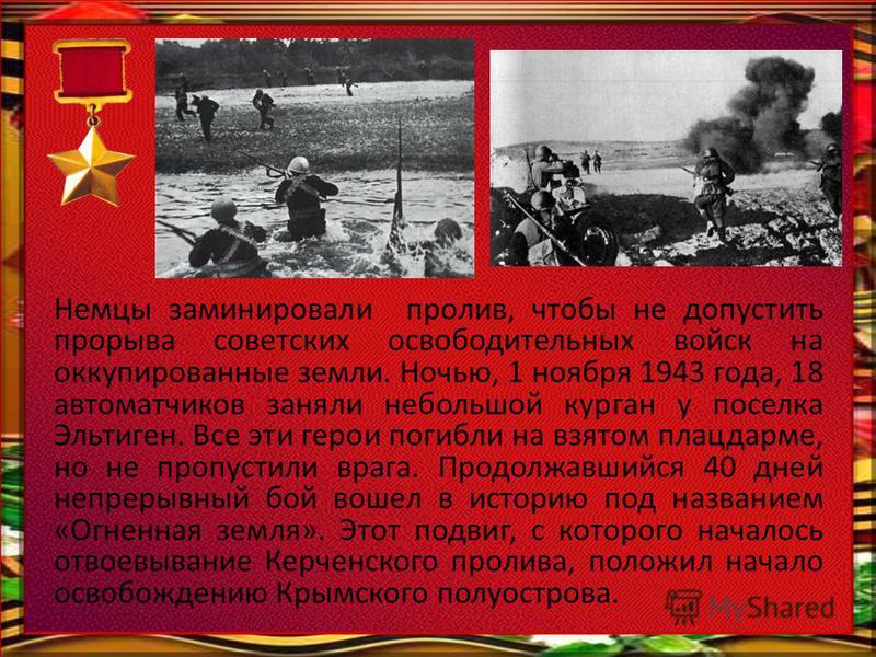 Немцы заминировали пролив, чтобы не допустить прорыва советских освободительных войск на оккупированные земли. Ночью, 1 ноября 1943 года, 18 автоматчиков заняли небольшой курган у поселка Эльтиген. Все эти герои погибли на взятом плацдарме, но не про
