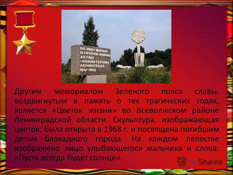 Другим мемориалом Зеленого пояса славы, воздвигнутым в память о тех трагических годах, является «Цветок жизни» во Всеволжском районе Ленинградской области. Скульптура, изображающая цветок, была открыта в 1968 г. и посвящена погибшим детям блокадного