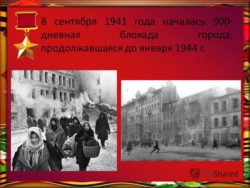 8 сентября 1941 года началась 900- дневная блокада города, продолжавшаяся до января 1944 г.