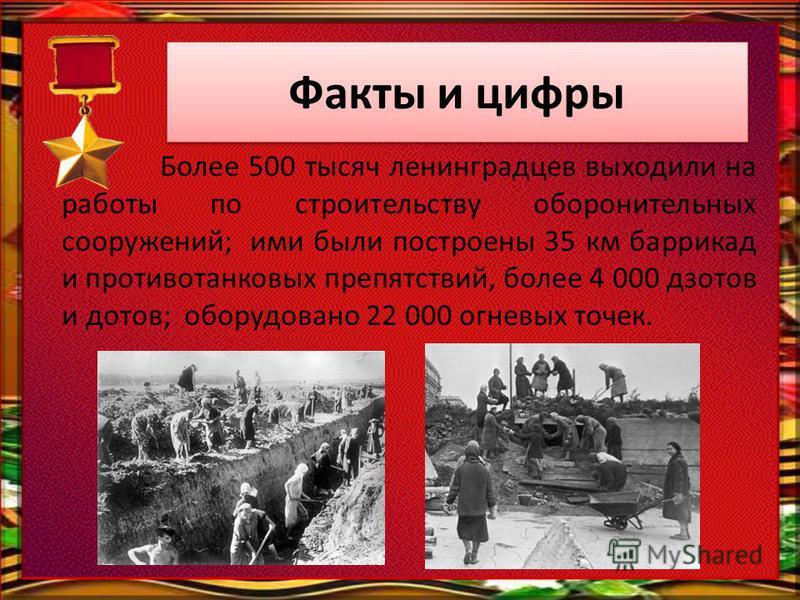 Факты и цифры Более 500 тысяч ленинградцев выходили на работы по строительству оборонительных сооружений; ими были построены 35 км баррикад и противотанковых препятствий, более 4 000 дзотов и дотов; оборудовано 22 000 огневых точек.