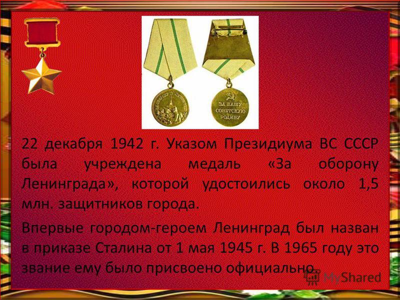22 декабря 1942 г. Указом Президиума ВС СССР была учреждена медаль «За оборону Ленинграда», которой удостоились около 1,5 млн. защитников города. Впервые городом-героем Ленинград был назван в приказе Сталина от 1 мая 1945 г. В 1965 году это звание ем