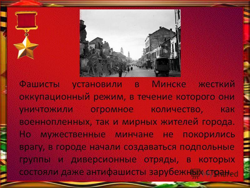 Фашисты установили в Минске жесткий оккупационный режим, в течение которого они уничтожили огромное количество, как военнопленных, так и мирных жителей города. Но мужественные минчане не покорились врагу, в городе начали создаваться подпольные группы