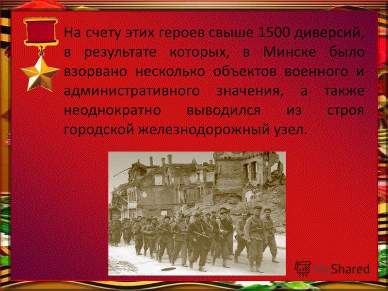 На счету этих героев свыше 1500 диверсий, в результате которых, в Минске было взорвано несколько объектов военного и административного значения, а также неоднократно выводился из строя городской железнодорожный узел.
