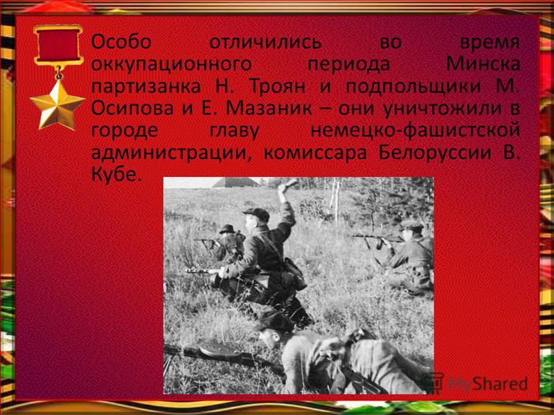 Особо отличились во время оккупационного периода Минска партизанка Н. Троян и подпольщики М. Осипова и Е. Мазаник – они уничтожили в городе главу немецко-фашистской администрации, комиссара Белоруссии В. Кубе.