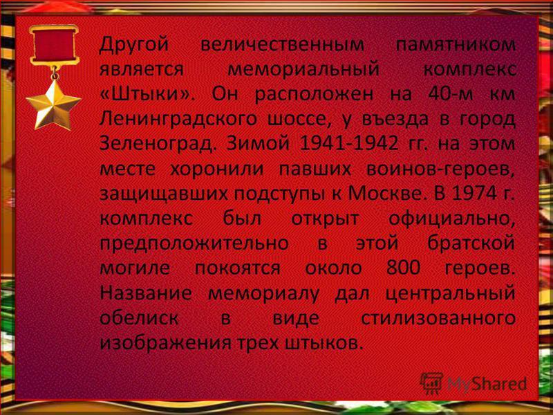 Другой величественным памятником является мемориальный комплекс «Штыки». Он расположен на 40-м км Ленинградского шоссе, у въезда в город Зеленоград. Зимой 1941-1942 гг. на этом месте хоронили павших воинов-героев, защищавших подступы к Москве. В 1974