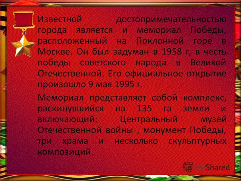 Известной достопримечательностью города является и мемориал Победы, расположенный на Поклонной горе в Москве. Он был задуман в 1958 г, в честь победы советского народа в Великой Отечественной. Его официальное открытие произошло 9 мая 1995 г. Мемориал