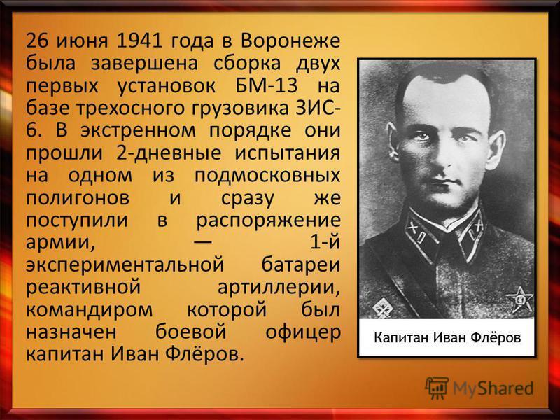 26 июня 1941 года в Воронеже была завершена сборка двух первых установок БМ-13 на базе трехосного грузовика ЗИС- 6. В экстренном порядке они прошли 2-дневные испытания на одном из подмосковных полигонов и сразу же поступили в распоряжение армии, 1-й