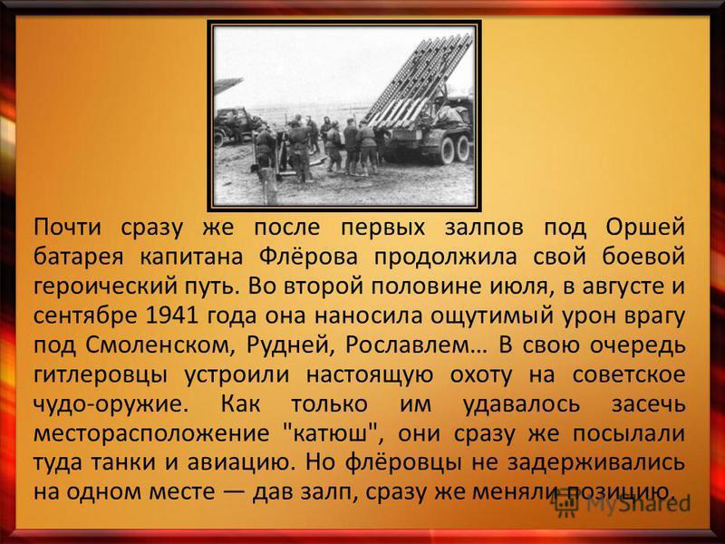 Почти сразу же после первых залпов под Оршей батарея капитана Флёрова продолжила свой боевой героический путь. Во второй половине июля, в августе и сентябре 1941 года она наносила ощутимый урон врагу под Смоленском, Рудней, Рославлем… В свою очередь
